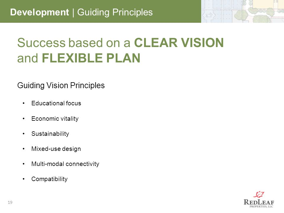 19 Development | Guiding Principles Success based on a CLEAR VISION and FLEXIBLE PLAN Guiding Vision Principles Educational focus Economic vitality Sustainability Mixed-use design Multi-modal connectivity Compatibility
