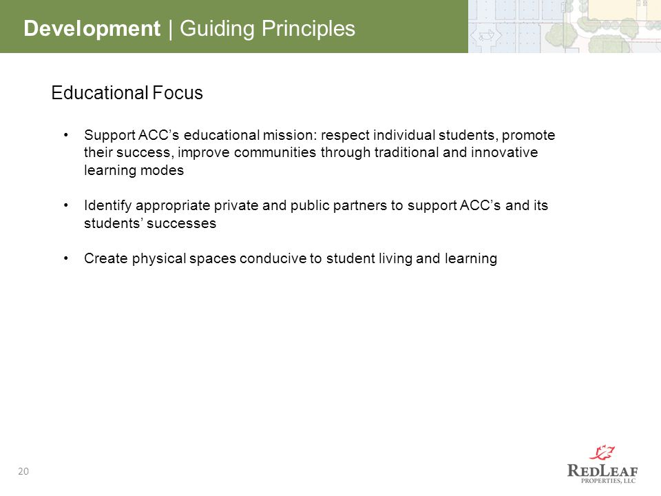 20 Development | Guiding Principles Educational Focus Support ACC's educational mission: respect individual students, promote their success, improve communities through traditional and innovative learning modes Identify appropriate private and public partners to support ACC's and its students' successes Create physical spaces conducive to student living and learning