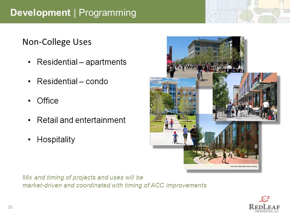 30 Development | Programming Non-College Uses Residential – apartments Residential – condo Office Retail and entertainment Hospitality Mix and timing of projects and uses will be market-driven and coordinated with timing of ACC improvements