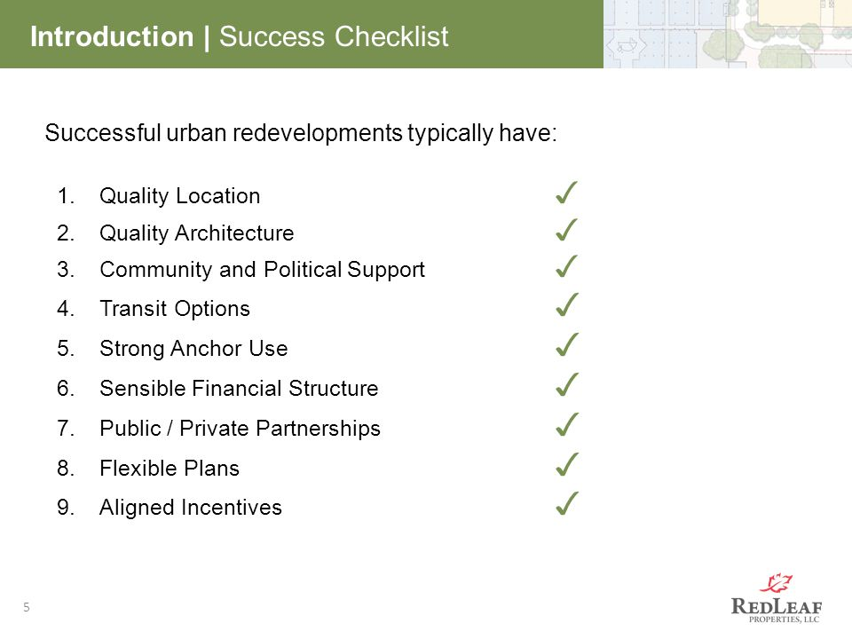 5 Introduction | Success Checklist Successful urban redevelopments typically have: 1.Quality Location ✓ 2.Quality Architecture ✓ 3.Community and Political Support ✓ 4.Transit Options ✓ 5.Strong Anchor Use ✓ 6.Sensible Financial Structure ✓ 7.Public / Private Partnerships ✓ 8.Flexible Plans ✓ 9.Aligned Incentives ✓