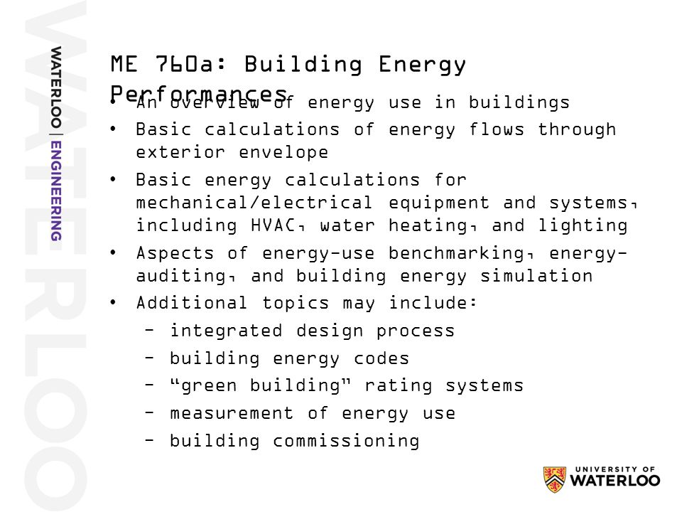An overview of energy use in buildings Basic calculations of energy flows through exterior envelope Basic energy calculations for mechanical/electrical equipment and systems, including HVAC, water heating, and lighting Aspects of energy-use benchmarking, energy- auditing, and building energy simulation Additional topics may include: −integrated design process −building energy codes − green building rating systems −measurement of energy use −building commissioning ME 760a: Building Energy Performances