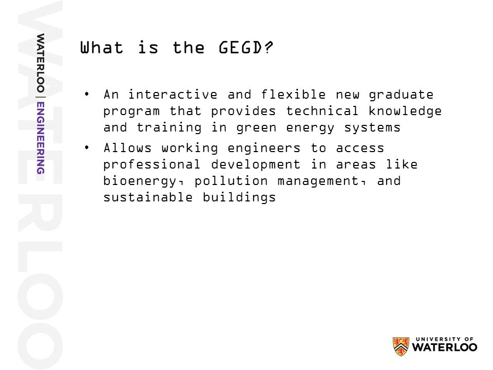The value added from GEGD will be as individual as you are, however, in general it offers the following with regards to green energy engineering science, trends, and thinking: Provides applied knowledge and thinking Provides professional development updates Provides Canadian perspective Provides Canadian credential The Green Energy Graduate Diploma; What is in is for you?