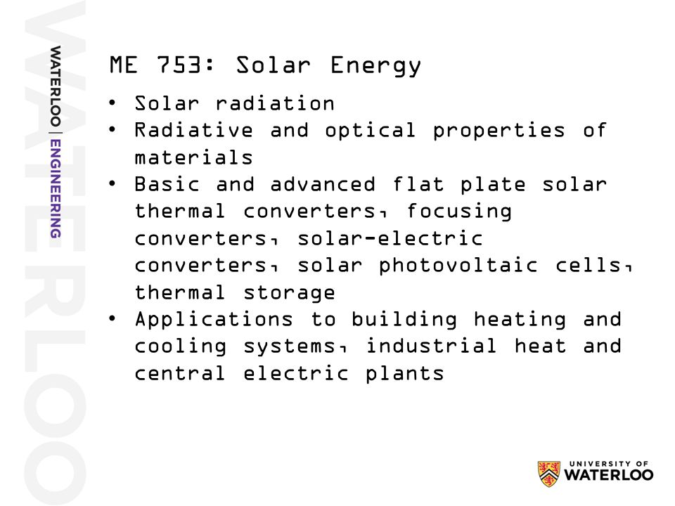 Solar radiation Radiative and optical properties of materials Basic and advanced flat plate solar thermal converters, focusing converters, solar-electric converters, solar photovoltaic cells, thermal storage Applications to building heating and cooling systems, industrial heat and central electric plants ME 753: Solar Energy