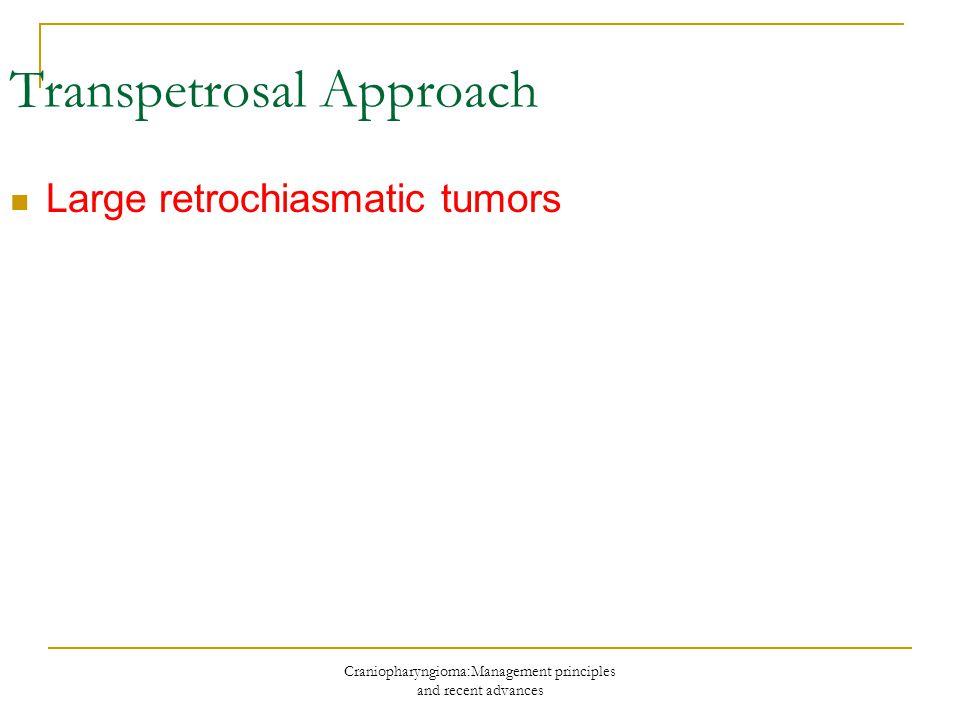 Craniopharyngioma:Management principles and recent advances Transpetrosal Approach Large retrochiasmatic tumors