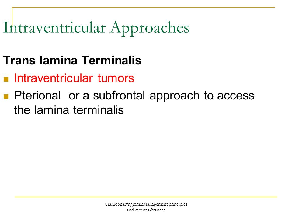 Craniopharyngioma:Management principles and recent advances Trans lamina Terminalis Intraventricular tumors Pterional or a subfrontal approach to acce
