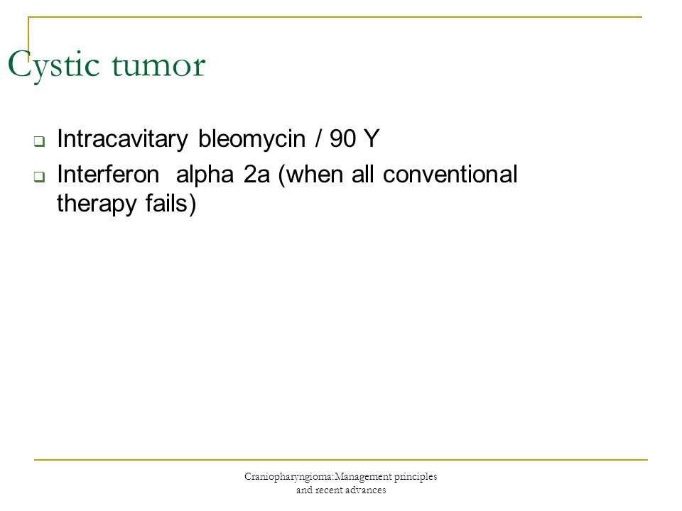 Craniopharyngioma:Management principles and recent advances Cystic tumor  Intracavitary bleomycin / 90 Y  Interferon alpha 2a (when all conventional