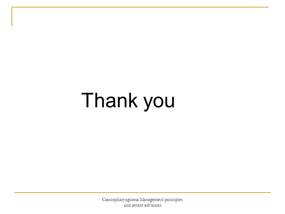 Craniopharyngioma:Management principles and recent advances Thank you