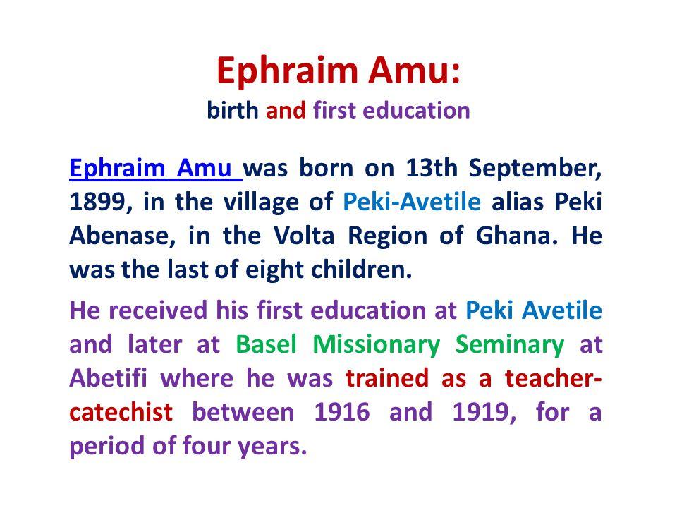 Ephraim Amu: birth and first education Ephraim Amu Ephraim Amu was born on 13th September, 1899, in the village of Peki-Avetile alias Peki Abenase, in
