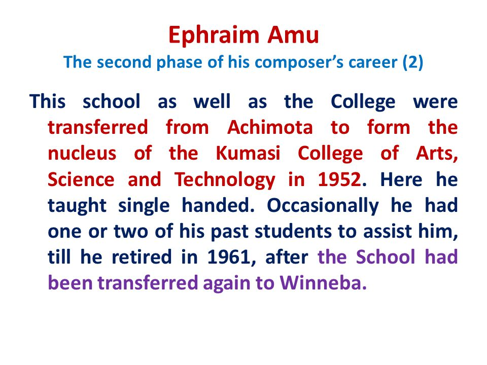 Ephraim Amu The second phase of his composer's career (2) This school as well as the College were transferred from Achimota to form the nucleus of the Kumasi College of Arts, Science and Technology in 1952.