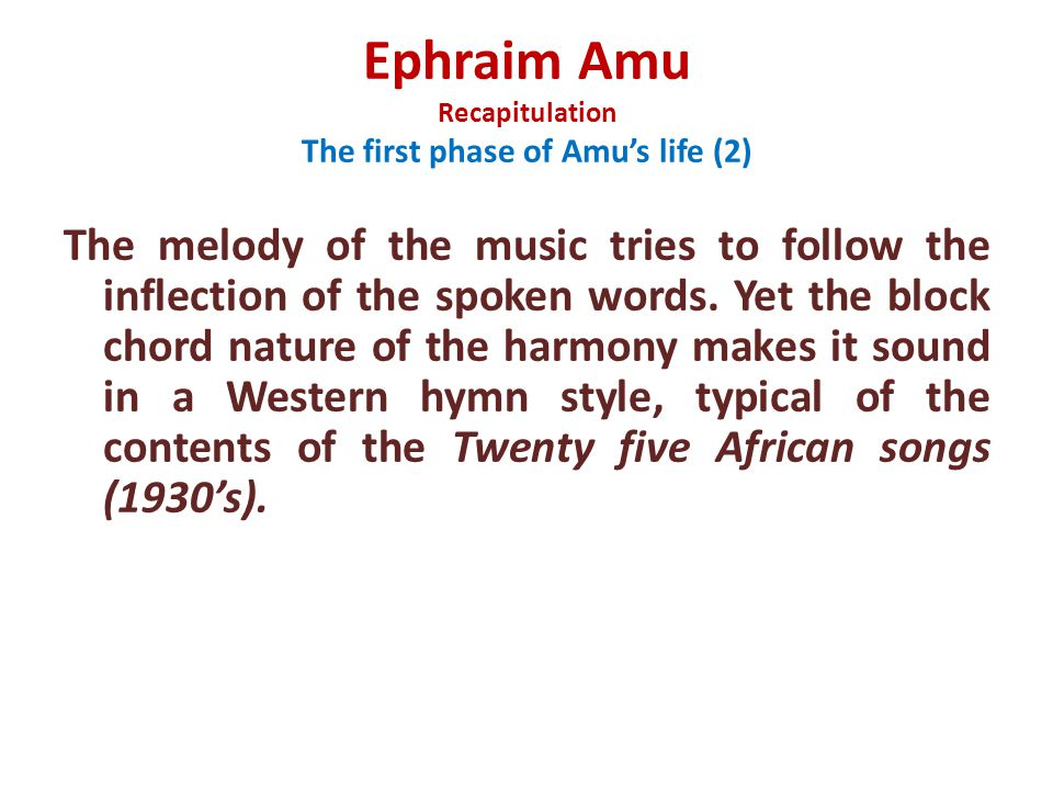 Ephraim Amu Recapitulation The first phase of Amu's life (2) The melody of the music tries to follow the inflection of the spoken words.
