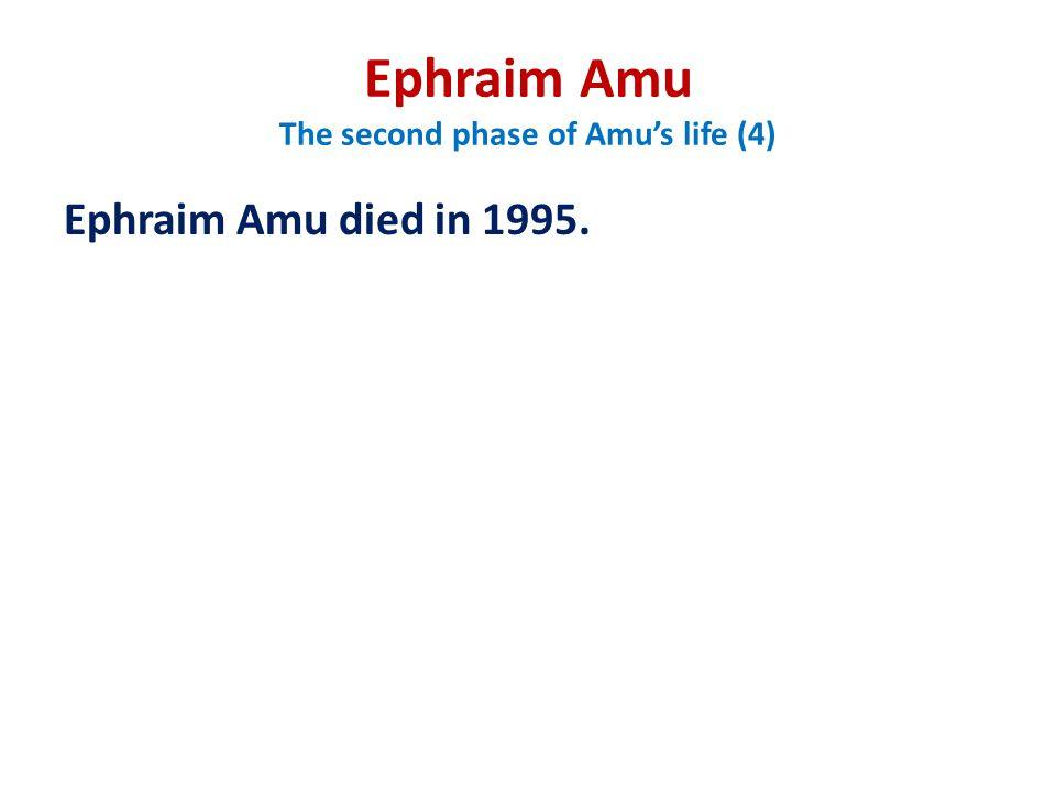 Ephraim Amu The second phase of Amu's life (4) Ephraim Amu died in 1995.