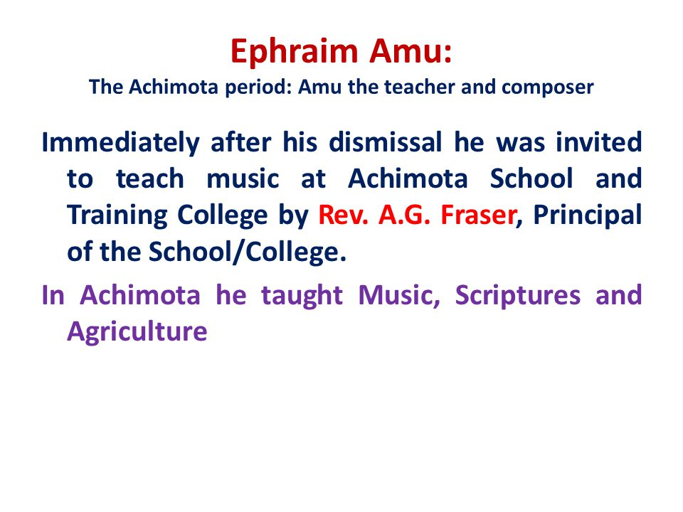 Ephraim Amu: The Achimota period: Amu the teacher and composer Immediately after his dismissal he was invited to teach music at Achimota School and Training College by Rev.