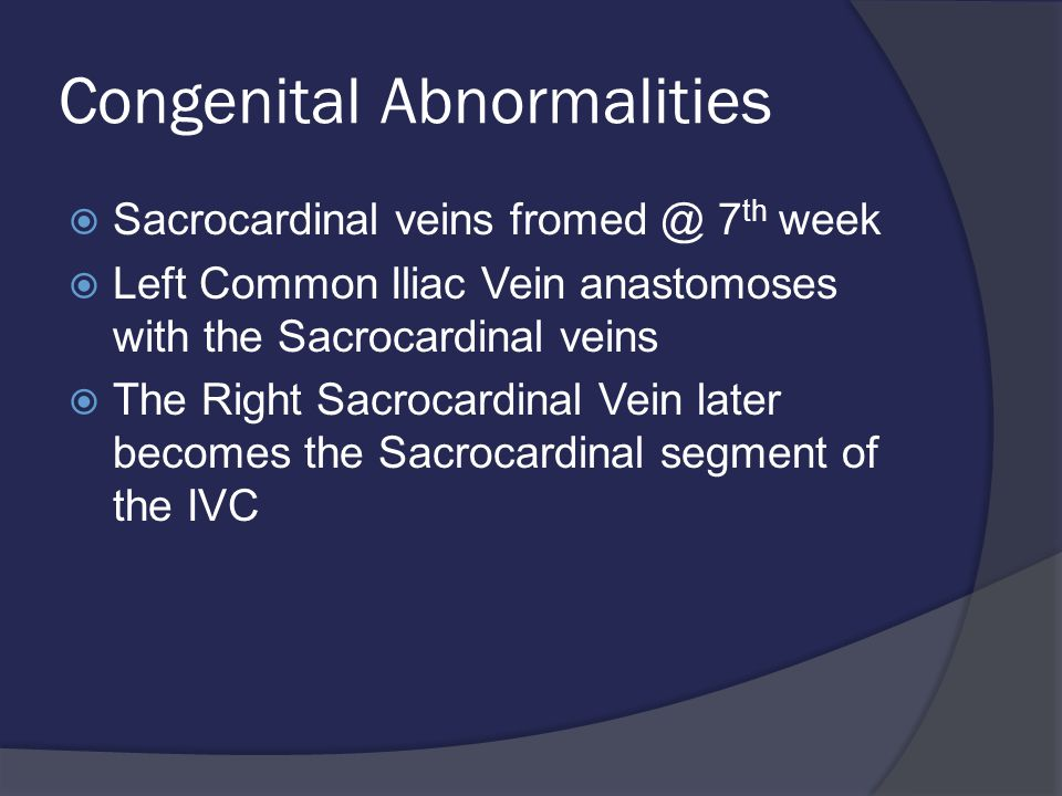 Congenital Abnormalities  Sacrocardinal veins fromed @ 7 th week  Left Common Iliac Vein anastomoses with the Sacrocardinal veins  The Right Sacrocardinal Vein later becomes the Sacrocardinal segment of the IVC