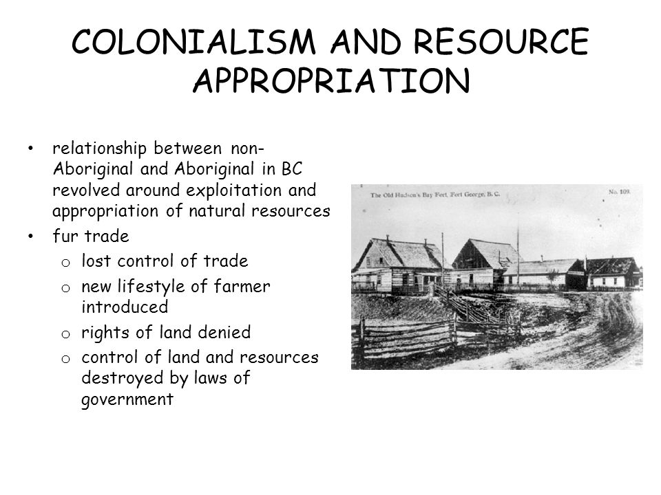 COLONIALISM AND RESOURCE APPROPRIATION relationship between non- Aboriginal and Aboriginal in BC revolved around exploitation and appropriation of nat