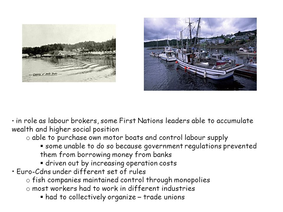 in role as labour brokers, some First Nations leaders able to accumulate wealth and higher social position o able to purchase own motor boats and control labour supply  some unable to do so because government regulations prevented them from borrowing money from banks  driven out by increasing operation costs Euro-Cdns under different set of rules o fish companies maintained control through monopolies o most workers had to work in different industries  had to collectively organize – trade unions