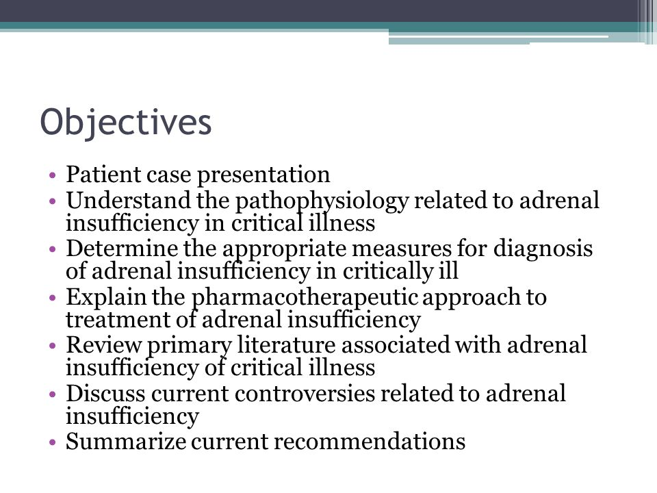 Objectives Patient case presentation Understand the pathophysiology related to adrenal insufficiency in critical illness Determine the appropriate measures for diagnosis of adrenal insufficiency in critically ill Explain the pharmacotherapeutic approach to treatment of adrenal insufficiency Review primary literature associated with adrenal insufficiency of critical illness Discuss current controversies related to adrenal insufficiency Summarize current recommendations