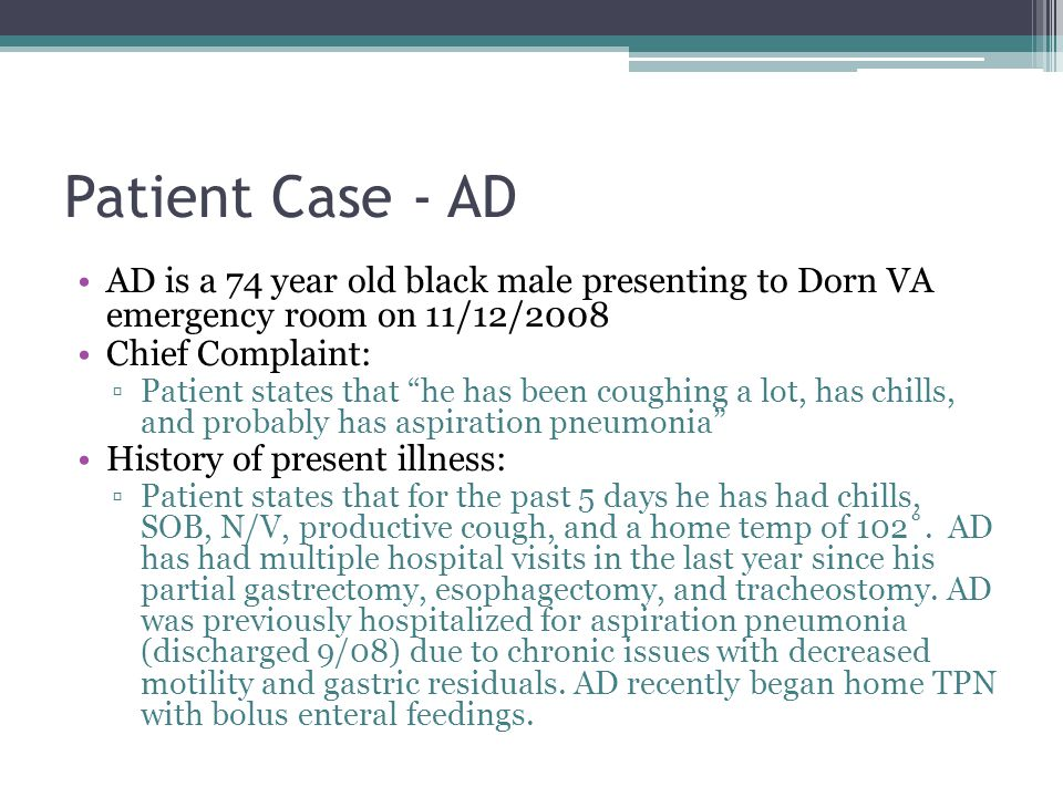 Patient Case - AD AD is a 74 year old black male presenting to Dorn VA emergency room on 11/12/2008 Chief Complaint: ▫Patient states that he has been coughing a lot, has chills, and probably has aspiration pneumonia History of present illness: ▫Patient states that for the past 5 days he has had chills, SOB, N/V, productive cough, and a home temp of 102˚.