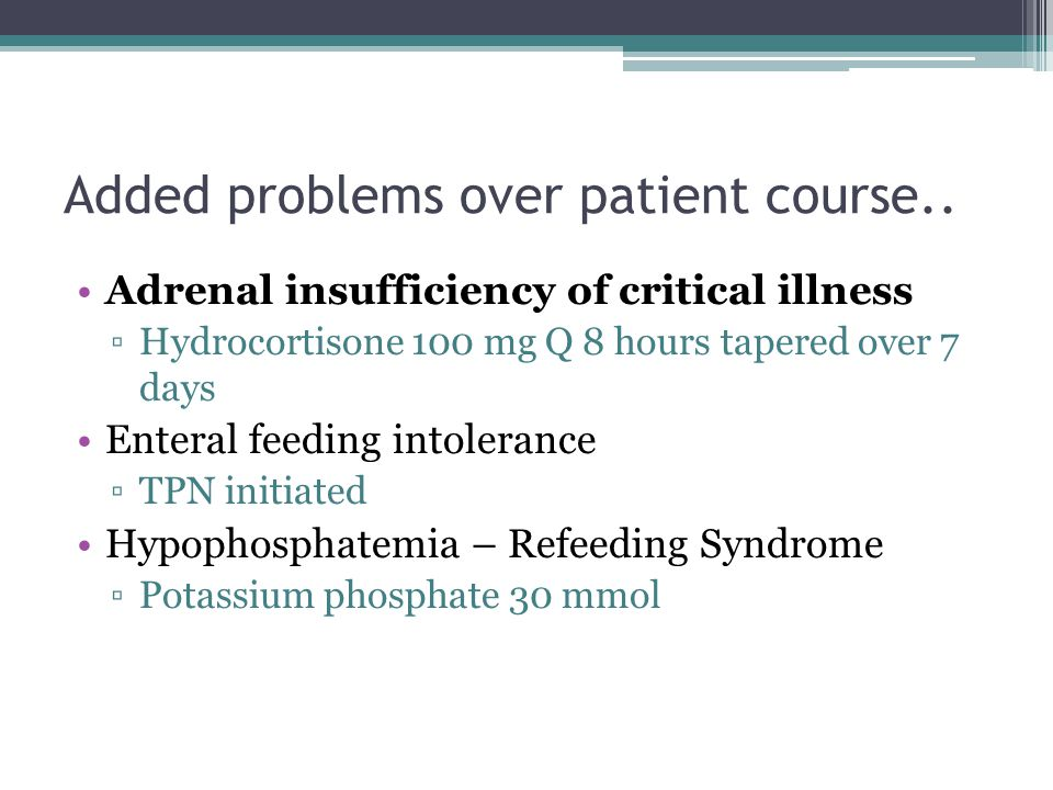 Added problems over patient course.. Adrenal insufficiency of critical illness ▫Hydrocortisone 100 mg Q 8 hours tapered over 7 days Enteral feeding in