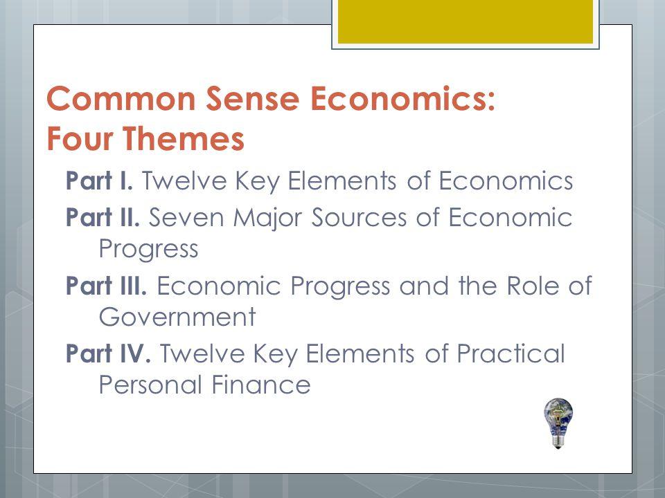 Common Sense Economics: Four Themes Part I.Twelve Key Elements of Economics Part II.