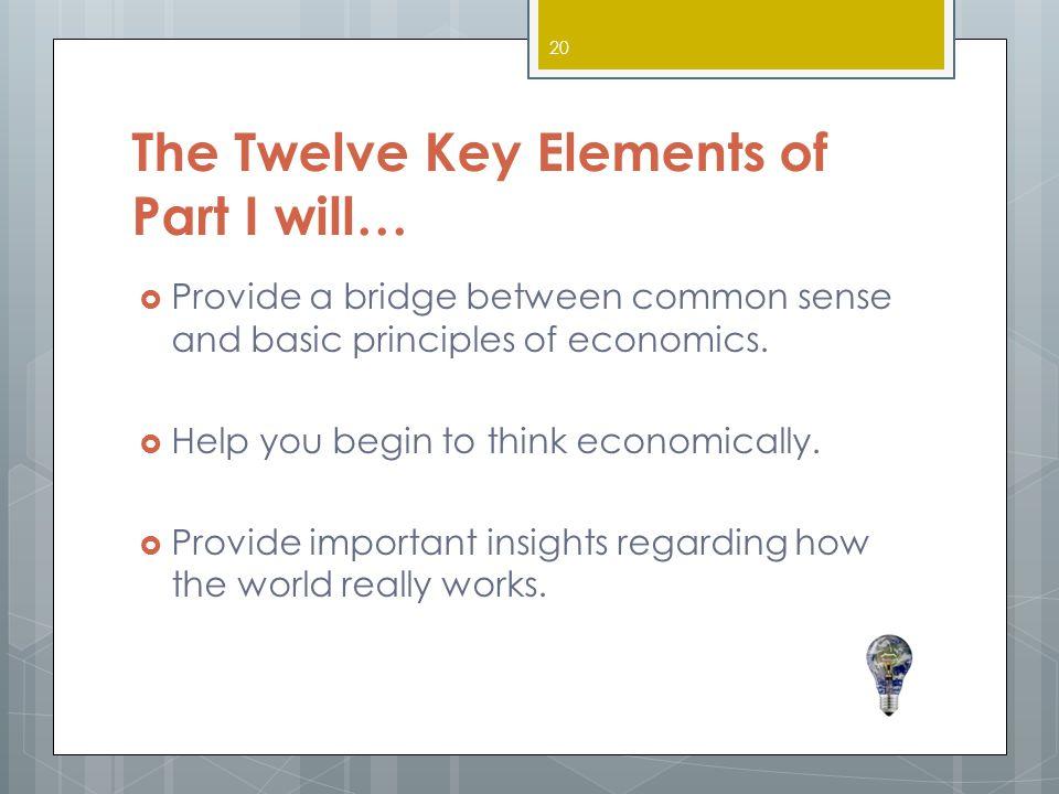The Twelve Key Elements of Part I will…  Provide a bridge between common sense and basic principles of economics.