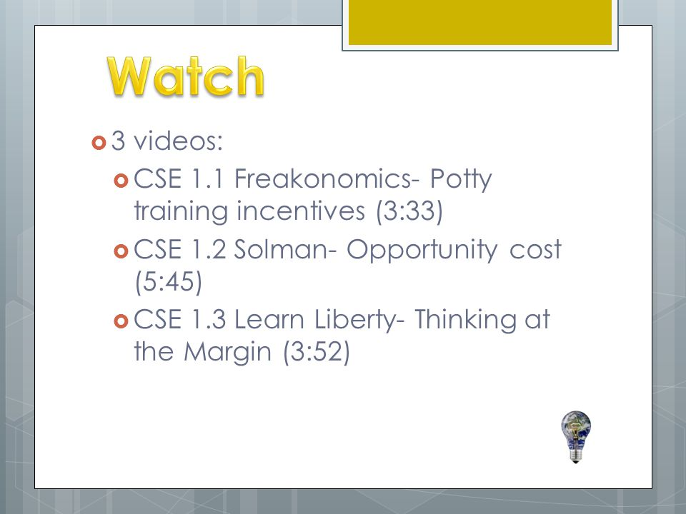  3 videos:  CSE 1.1 Freakonomics- Potty training incentives (3:33)  CSE 1.2 Solman- Opportunity cost (5:45)  CSE 1.3 Learn Liberty- Thinking at the Margin (3:52)
