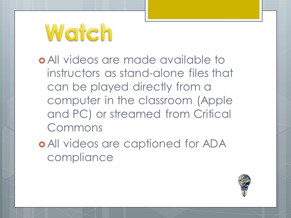  All videos are made available to instructors as stand-alone files that can be played directly from a computer in the classroom (Apple and PC) or streamed from Critical Commons  All videos are captioned for ADA compliance