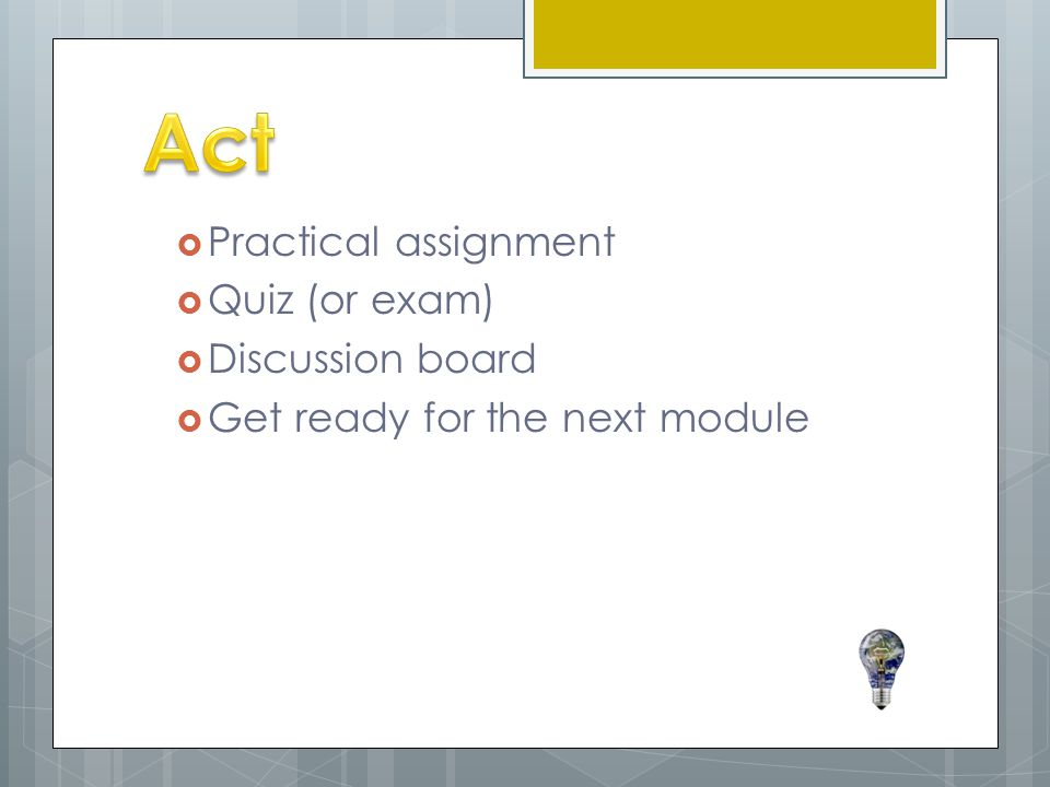  Practical assignment  Quiz (or exam)  Discussion board  Get ready for the next module