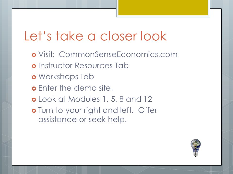 Let's take a closer look  Visit: CommonSenseEconomics.com  Instructor Resources Tab  Workshops Tab  Enter the demo site.