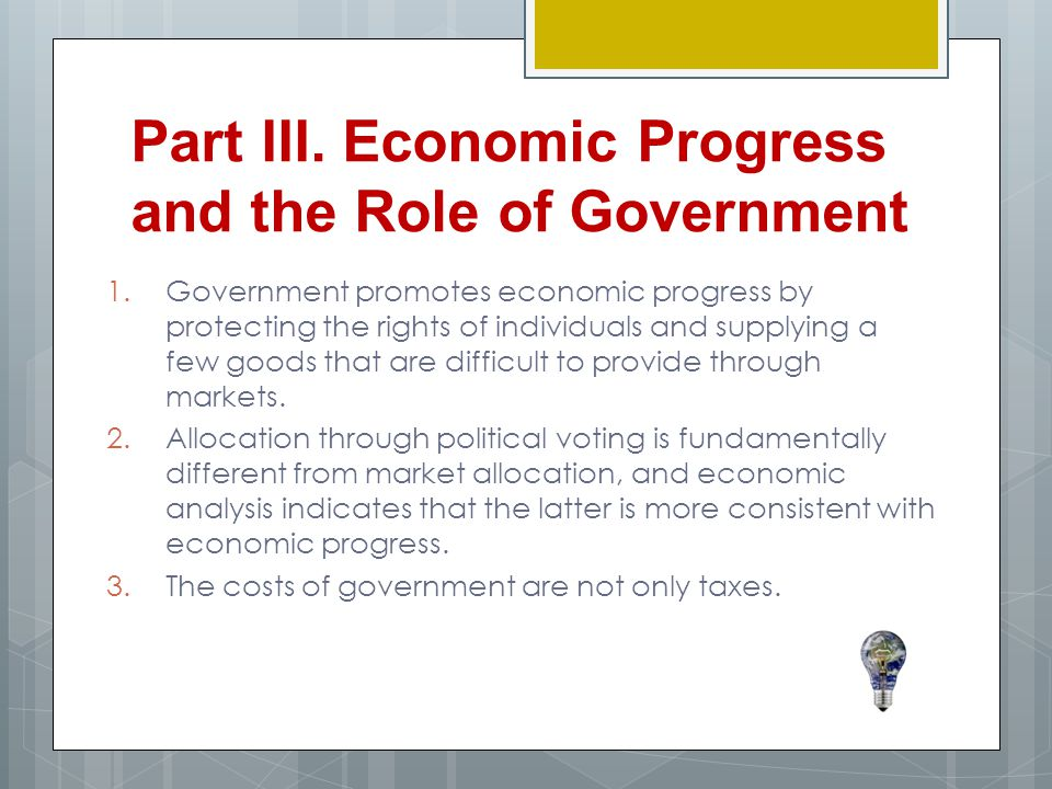 1.Government promotes economic progress by protecting the rights of individuals and supplying a few goods that are difficult to provide through markets.