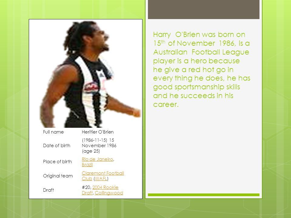 Harry O Brien was born on 15 th of November 1986, is a Australian Football League player is a hero because he give a red hot go in every thing he does, he has good sportsmanship skills and he succeeds in his career.