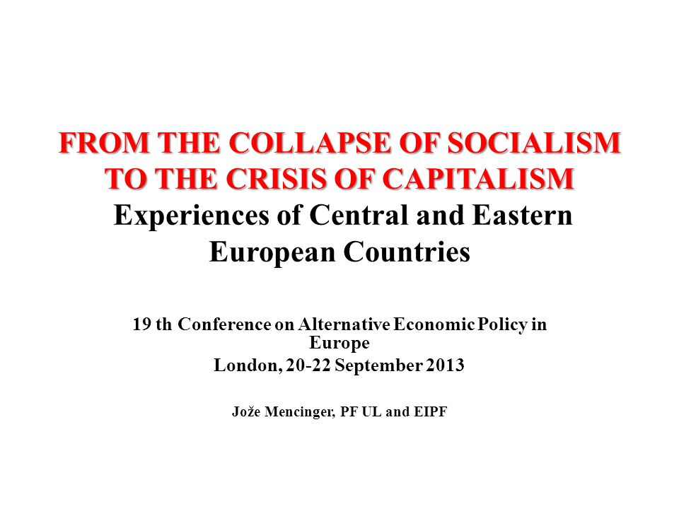FROM THE COLLAPSE OF SOCIALISM TO THE CRISIS OF CAPITALISM FROM THE COLLAPSE OF SOCIALISM TO THE CRISIS OF CAPITALISM Experiences of Central and Eastern European Countries 19 th Conference on Alternative Economic Policy in Europe London, 20-22 September 2013 Jože Mencinger, PF UL and EIPF