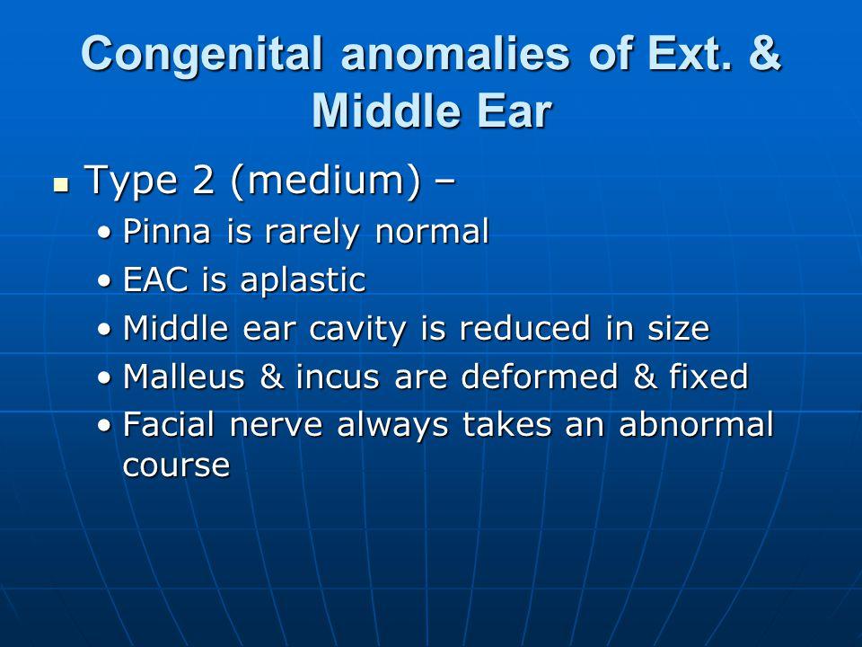 Congenital anomalies of Ext. & Middle Ear Type 2 (medium) – Type 2 (medium) – Pinna is rarely normalPinna is rarely normal EAC is aplasticEAC is aplas