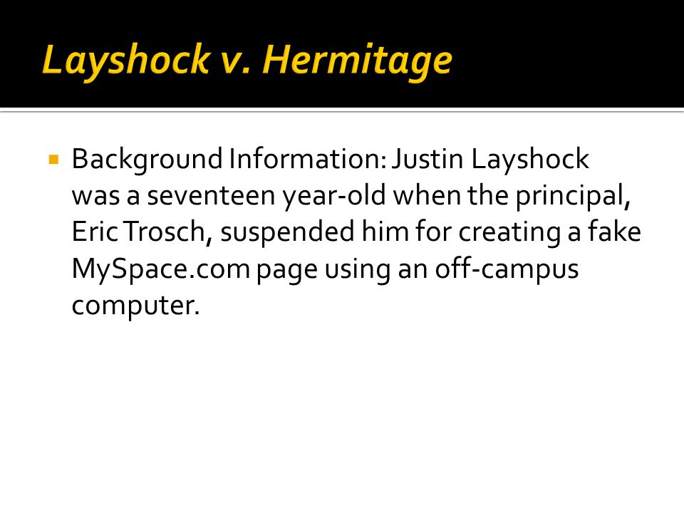  Background Information: Justin Layshock was a seventeen year-old when the principal, Eric Trosch, suspended him for creating a fake MySpace.com page using an off-campus computer.