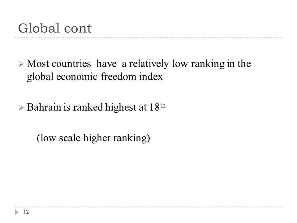 Global cont  Most countries have a relatively low ranking in the global economic freedom index  Bahrain is ranked highest at 18 th (low scale higher ranking) 12