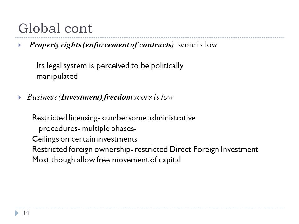 Global cont  Property rights (enforcement of contracts) score is low Its legal system is perceived to be politically manipulated  Business (Investment) freedom score is low Restricted licensing- cumbersome administrative procedures- multiple phases- Ceilings on certain investments Restricted foreign ownership- restricted Direct Foreign Investment Most though allow free movement of capital 14