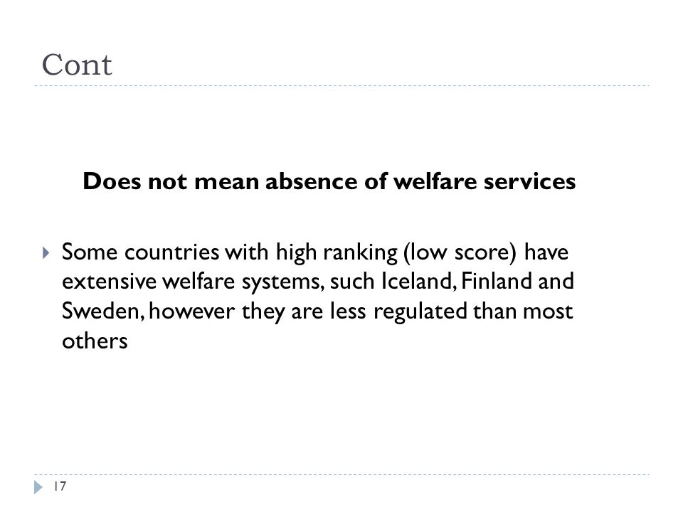 Cont 17 Does not mean absence of welfare services  Some countries with high ranking (low score) have extensive welfare systems, such Iceland, Finland and Sweden, however they are less regulated than most others