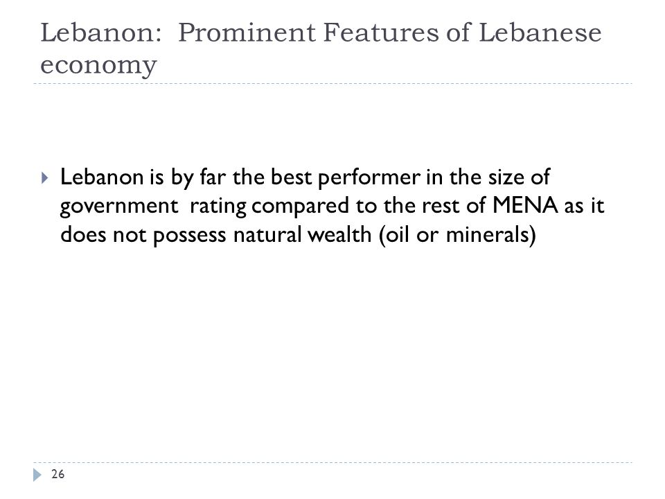 Lebanon: Prominent Features of Lebanese economy  Lebanon is by far the best performer in the size of government rating compared to the rest of MENA as it does not possess natural wealth (oil or minerals) 26