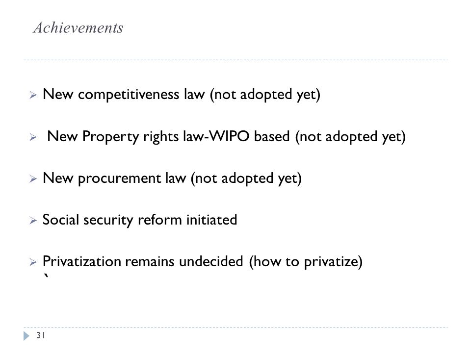 Achievements  New competitiveness law (not adopted yet)  New Property rights law-WIPO based (not adopted yet)  New procurement law (not adopted yet)  Social security reform initiated  Privatization remains undecided (how to privatize) ` 31