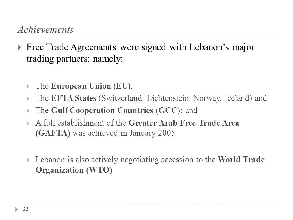 Achievements  Free Trade Agreements were signed with Lebanon's major trading partners; namely:  The European Union (EU),  The EFTA States (Switzerland, Lichtenstein, Norway, Iceland) and  The Gulf Cooperation Countries (GCC); and  A full establishment of the Greater Arab Free Trade Area (GAFTA) was achieved in January 2005  Lebanon is also actively negotiating accession to the World Trade Organization (WTO) 32