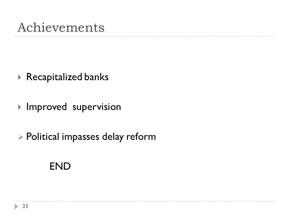 Achievements 33  Recapitalized banks  Improved supervision  Political impasses delay reform END