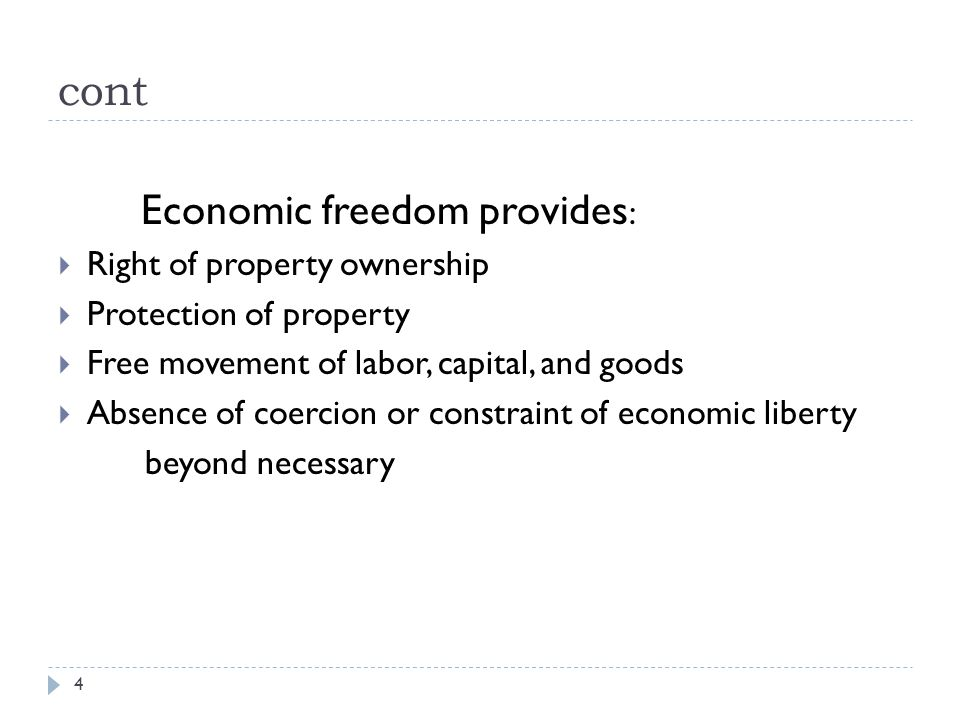 cont 4 Economic freedom provides :  Right of property ownership  Protection of property  Free movement of labor, capital, and goods  Absence of coercion or constraint of economic liberty beyond necessary