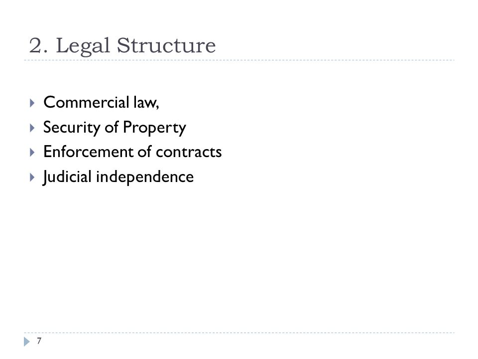 2. Legal Structure 7  Commercial law,  Security of Property  Enforcement of contracts  Judicial independence