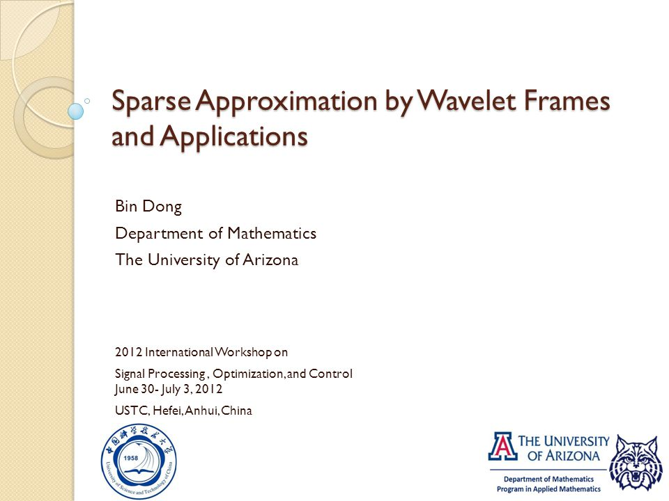 Sparse Approximation by Wavelet Frames and Applications Bin Dong Department of Mathematics The University of Arizona 2012 International Workshop on Si