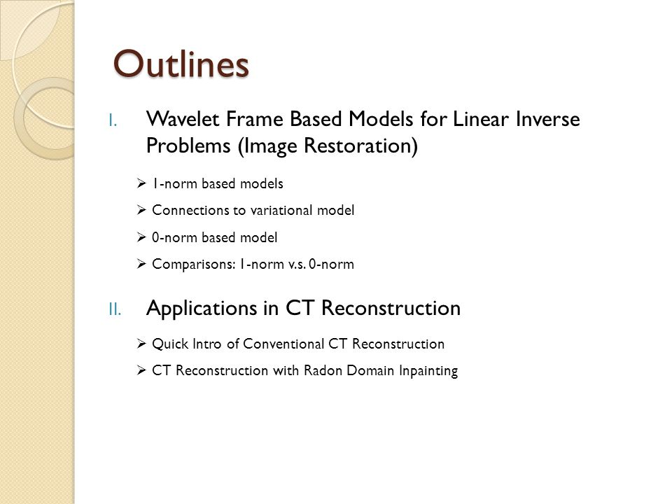 Outlines I. Wavelet Frame Based Models for Linear Inverse Problems (Image Restoration) II. Applications in CT Reconstruction  1-norm based models  C