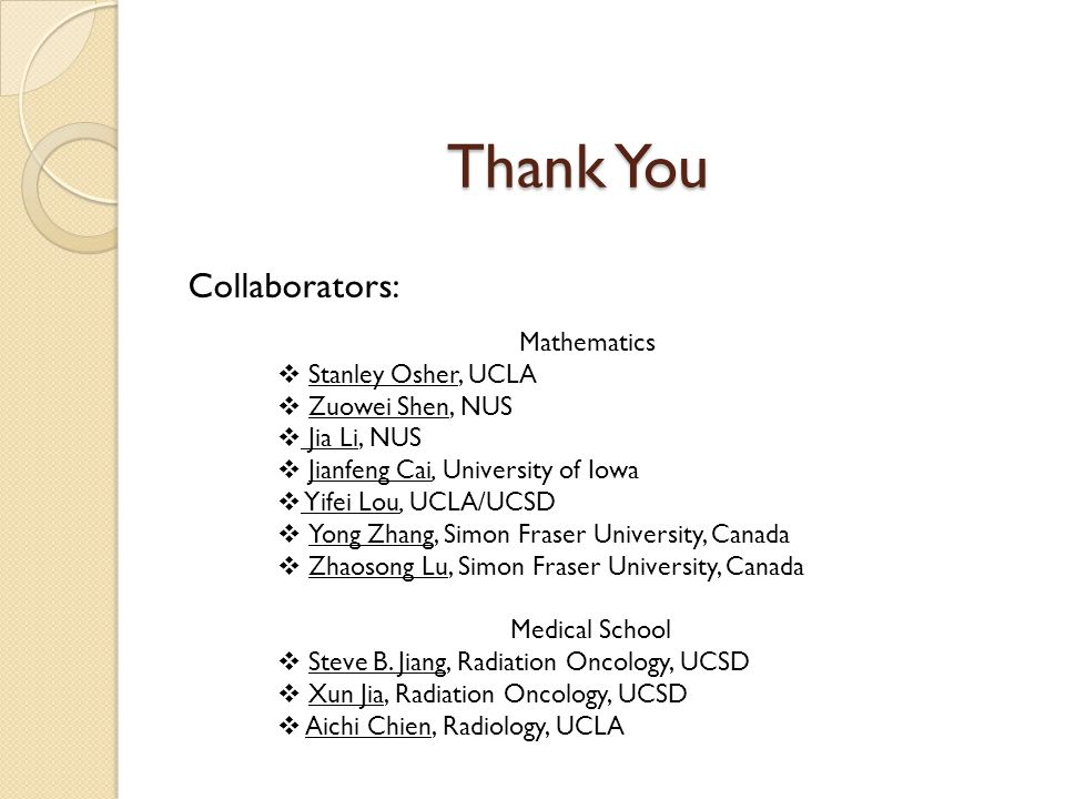 Thank You Collaborators: Mathematics  Stanley Osher, UCLA  Zuowei Shen, NUS  Jia Li, NUS  Jianfeng Cai, University of Iowa  Yifei Lou, UCLA/UCSD