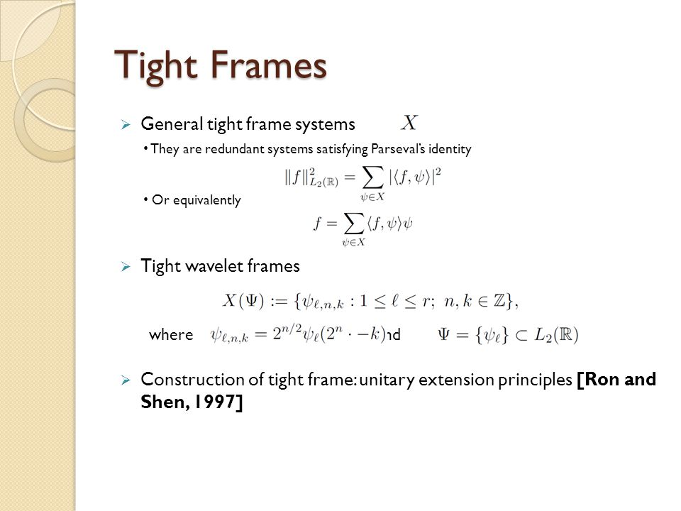Tight Frames  General tight frame systems  Tight wavelet frames  Construction of tight frame: unitary extension principles [Ron and Shen, 1997] The
