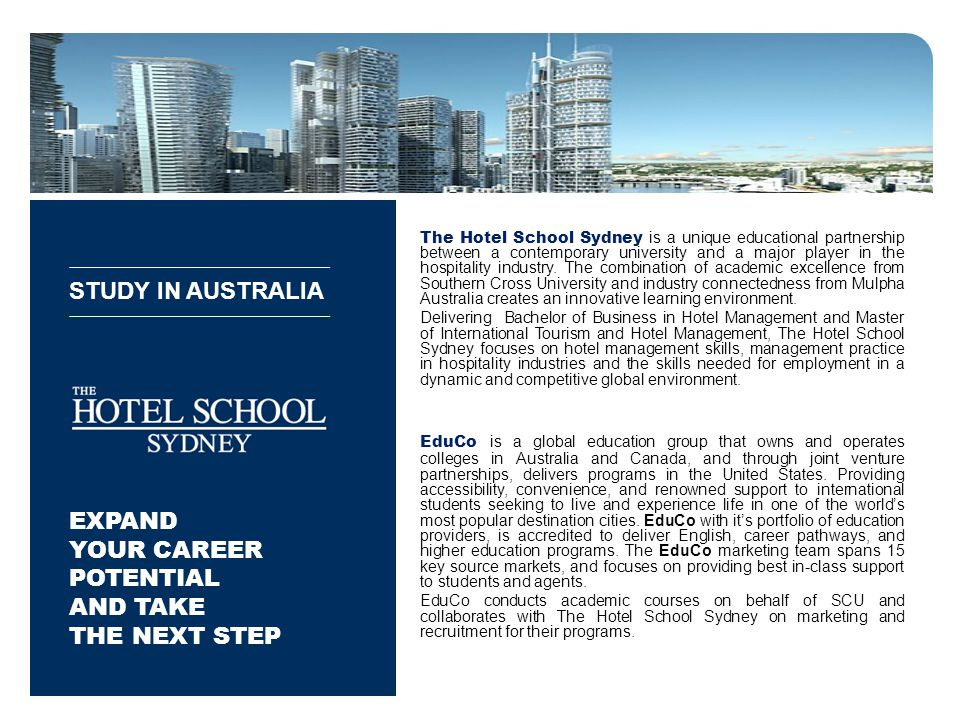 STUDY IN AUSTRALIA EXPAND YOUR CAREER POTENTIAL AND TAKE THE NEXT STEP The Hotel School Sydney is a unique educational partnership between a contemporary university and a major player in the hospitality industry.
