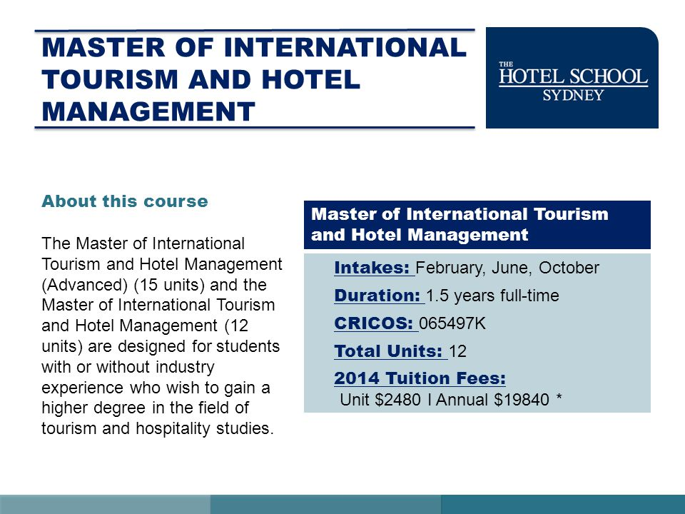 MASTER OF INTERNATIONAL TOURISM AND HOTEL MANAGEMENT Intakes: February, June, October Duration: 1.5 years full-time CRICOS: 065497K Total Units: 12 2014 Tuition Fees: Unit $2480 I Annual $19840 * Master of International Tourism and Hotel Management About this course The Master of International Tourism and Hotel Management (Advanced) (15 units) and the Master of International Tourism and Hotel Management (12 units) are designed for students with or without industry experience who wish to gain a higher degree in the field of tourism and hospitality studies.