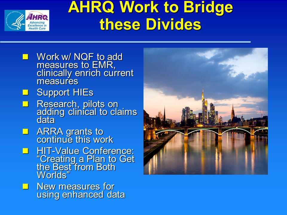 AHRQ Work to Bridge these Divides Work w/ NQF to add measures to EMR, clinically enrich current measures Work w/ NQF to add measures to EMR, clinicall