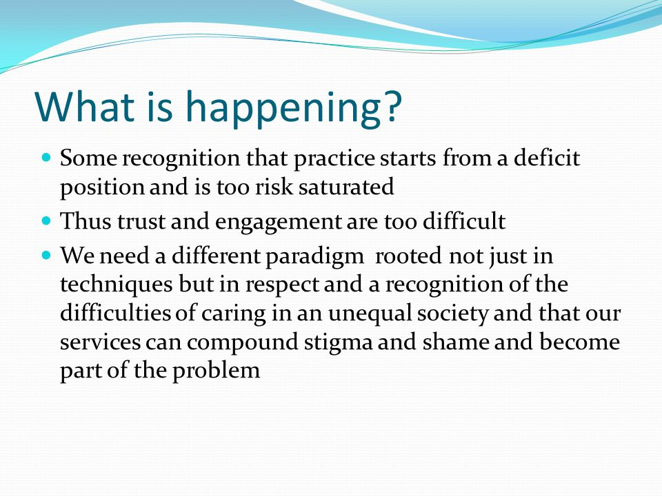 What is happening? Some recognition that practice starts from a deficit position and is too risk saturated Thus trust and engagement are too difficult